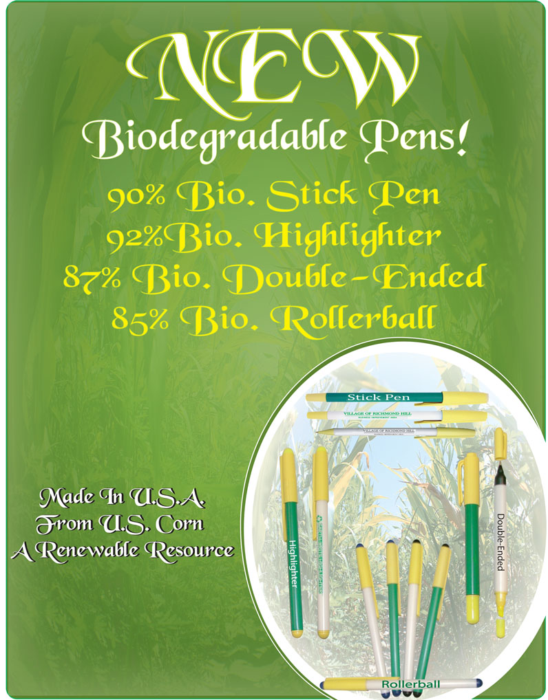 New Biodegradable Pens!  90% biodegradable stick pen, 92% biodegradable highlighter, 87% biodegradable double ended, 85% biodegradable rollerball.  Made in the USA from US corn - a renewable Resource
